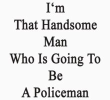 I'm That Handsome Man Who Is Going To Be A Policeman  by supernova23