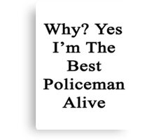 Why? Yes I'm The Best Policeman Alive  Canvas Print