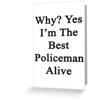 Why? Yes I'm The Best Policeman Alive  Greeting Card