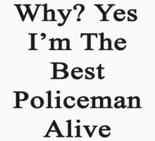 Why? Yes I'm The Best Policeman Alive  by supernova23
