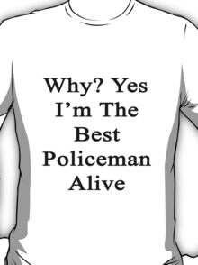 Why? Yes I'm The Best Policeman Alive  T-Shirt