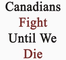 Canadians Fight Until We Die  by supernova23