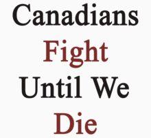 Canadians Fight Until We Die  by supernova23