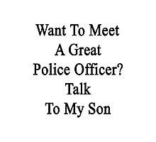 Want To Meet A Great Police Officer? Talk To My Son  Photographic Print