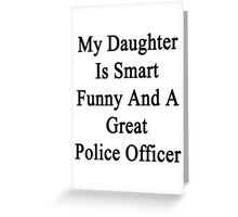 My Daughter Is Smart Funny And A Great Police Officer  Greeting Card