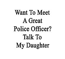 Want To Meet A Great Police Officer? Talk To My Daughter  Photographic Print