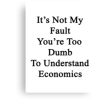 It's Not My Fault You're Too Dumb To Understand Economics  Canvas Print