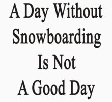 A Day Without Snowboarding Is Not A Good Day  by supernova23