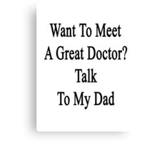 Want To Meet A Great Doctor? Talk To My Dad  Canvas Print