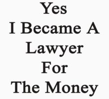 Yes I Became A Lawyer For The Money  by supernova23