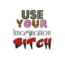 Use your imagination Bitch by Valentine Laran