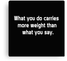 What you do carries more weight than what you say Canvas Print