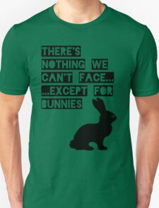 There's nothing we can't face... except for bunnies T-Shirt