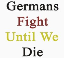 Germans Fight Until We Die  by supernova23