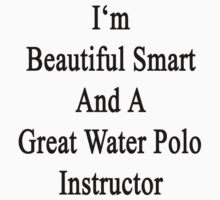 I'm Beautiful Smart And A Great Water Polo Instructor  by supernova23