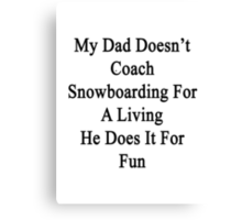 My Dad Doesn't Coach Snowboarding For A Living He Does It For Fun Canvas Print