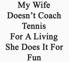 My Wife Doesn't Coach Tennis For A Living She Does It For Fun by supernova23