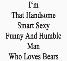I'm That Handsome Smart Sexy Funny And Humble Man Who Loves Bears  by supernova23