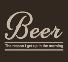 Beer. The reason I get up in the morning by partyanimal