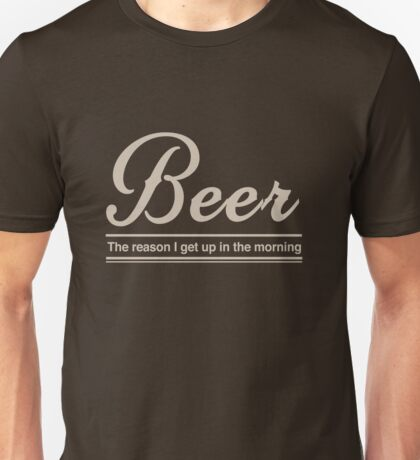 Beer. The reason I get up in the morning Unisex T-Shirt