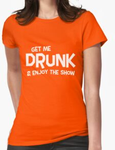 Get me drunk and enjoy the show Womens Fitted T-Shirt