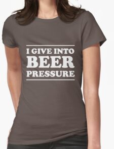 I give into beer pressure Womens Fitted T-Shirt