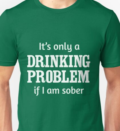 It's only a drinking problem if I am sober Unisex T-Shirt