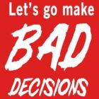 Let's go make bad decisions by partyanimal