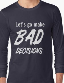Let's go make bad decisions Long Sleeve T-Shirt