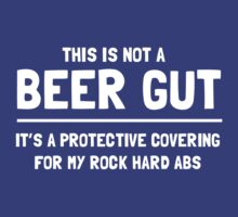 This is not a beer gut. It's a protective covering for my rock hard abs  by partyanimal