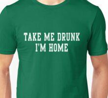 Take me drunk I'm home Unisex T-Shirt