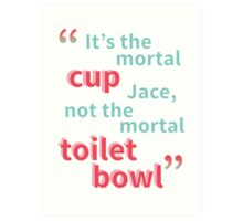It's the Mortal Cup, Not the Mortal Toilet Bowl Art Print