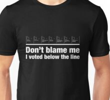 Don't blame me – I voted below the line Unisex T-Shirt