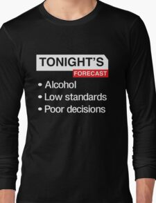 Tonight's Forecast. Alcohol, Low Standards, Poor Decisions Long Sleeve T-Shirt