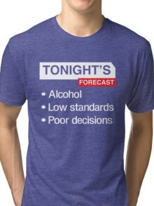 Tonight's Forecast. Alcohol, Low Standards, Poor Decisions Tri-blend T-Shirt