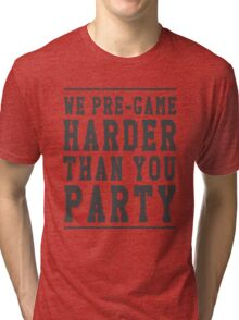 We pre-game harder than you party Tri-blend T-Shirt