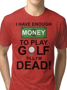 I HAVE ENOUGH MONEY TO PLAY GOLF TILL I'M DEAD Tri-blend T-Shirt