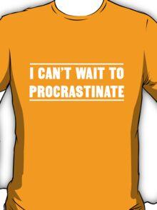 I can't wait to procrastinate T-Shirt