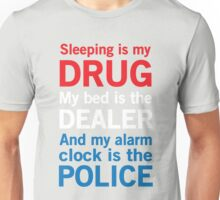 Sleeping is my drug. My bed is the dealer. My alarm clock is the police Unisex T-Shirt
