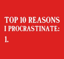 Top 10 reasons to procrastinate by artack