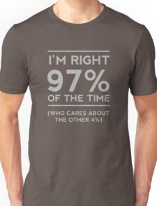 I'm right 97% of the time. Who cares about the other 4% Unisex T-Shirt