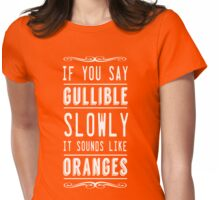If you say gullible slowly it sounds like oranges Womens Fitted T-Shirt