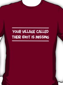 Your village called, their idiot is missing T-Shirt