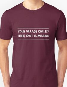 Your village called, their idiot is missing Unisex T-Shirt
