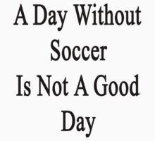 A Day Without Soccer Is Not A Good Day  by supernova23