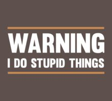 Warning. I do stupid things by artack