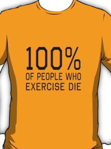 100% of people who exercise die T-Shirt