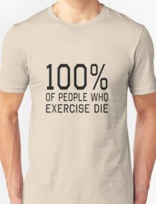 100% of people who exercise die Unisex T-Shirt
