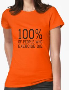 100% of people who exercise die Womens Fitted T-Shirt