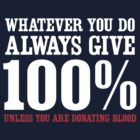 Always give 100% except when donating blood by artack
